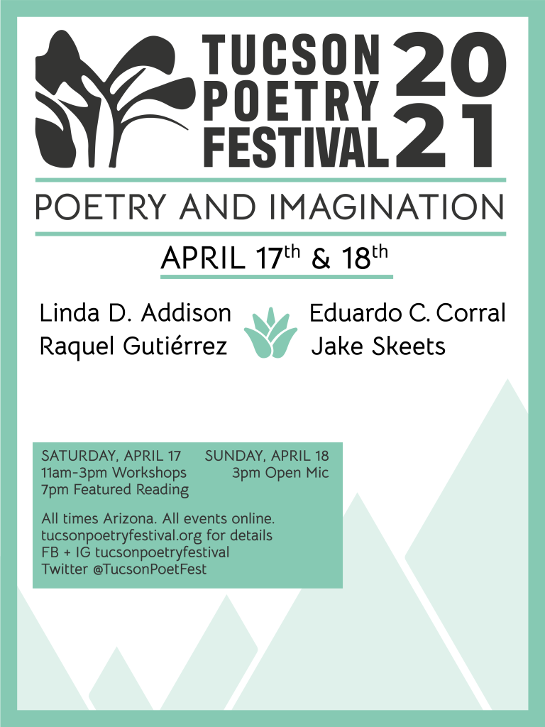 Tucson Poetry Festival 2021  Poetry and Imagination April 17th & 18th Linda D. Addison Eduardo C. Corral Raquel Gutiérrez Jake Skeets Saturday April 17 11am-3pm workshops, 7pm Featured Reading  Sunday, April 18 3pm open mic All times Arizona. All events online. tucsonpoetryfestival.org for details FB + IG tucsonpoetryfestival Twitter @Tucsonpoetfest